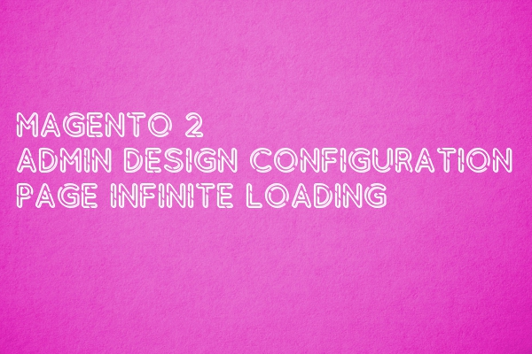 Magento 2 – Admin Design Configuration Page Infinite Loading