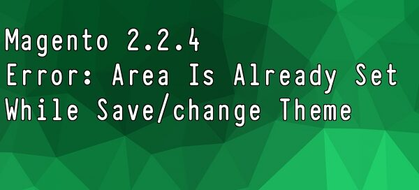 magento 2-2-4 know issue area is already set when try to save or change new theme