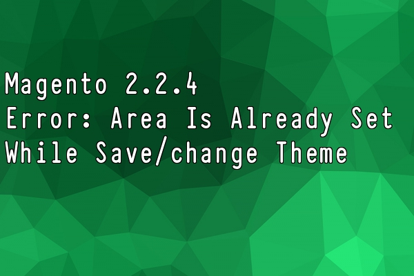 Magento 2.2.4 – Error: Area is already set while try to save or change new theme